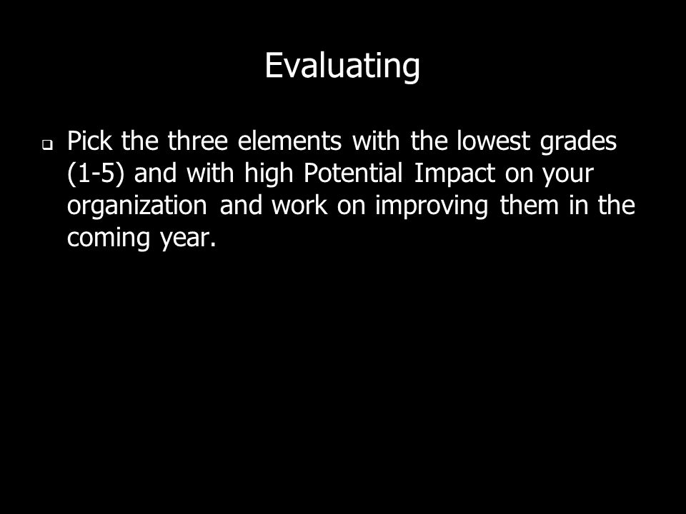 Evaluating  Pick the three elements with the lowest grades (1-5) and with high Potential Impact on your organization and work on improving them in the coming year.