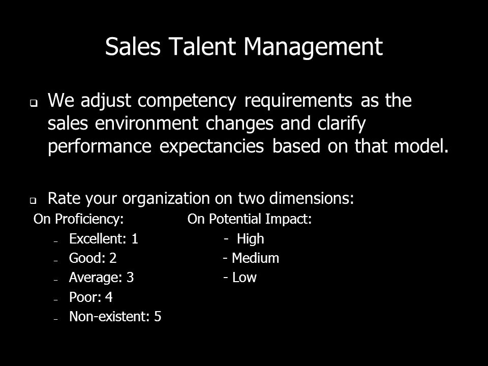 Sales Talent Management  We adjust competency requirements as the sales environment changes and clarify performance expectancies based on that model.
