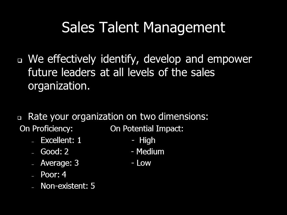 Sales Talent Management  We effectively identify, develop and empower future leaders at all levels of the sales organization.