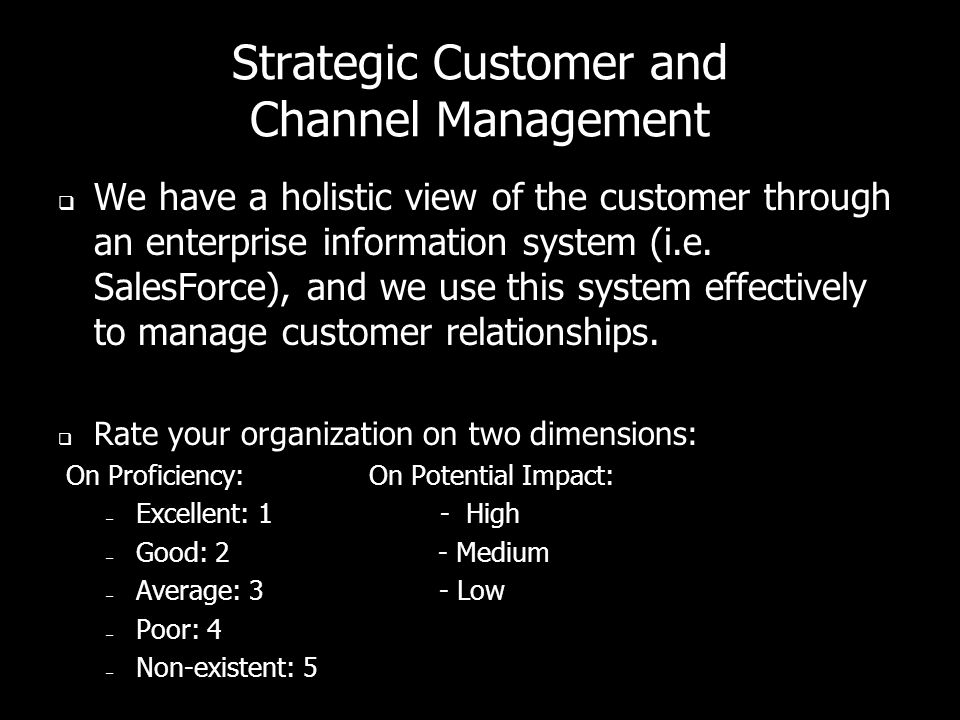 Strategic Customer and Channel Management  We have a holistic view of the customer through an enterprise information system (i.e.