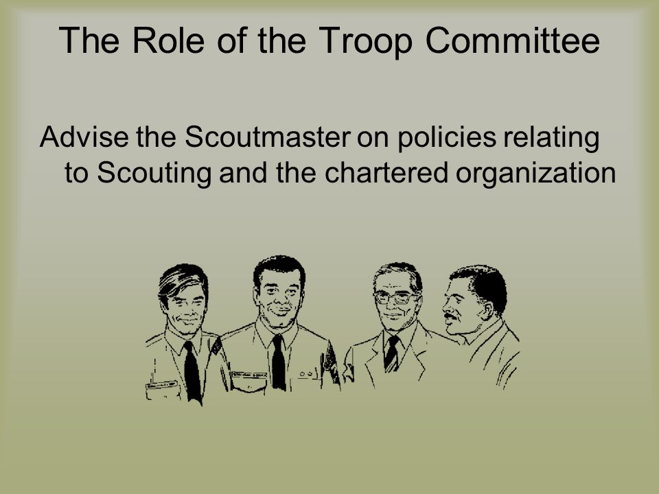 The Role of the Troop Committee Advise the Scoutmaster on policies relating to Scouting and the chartered organization