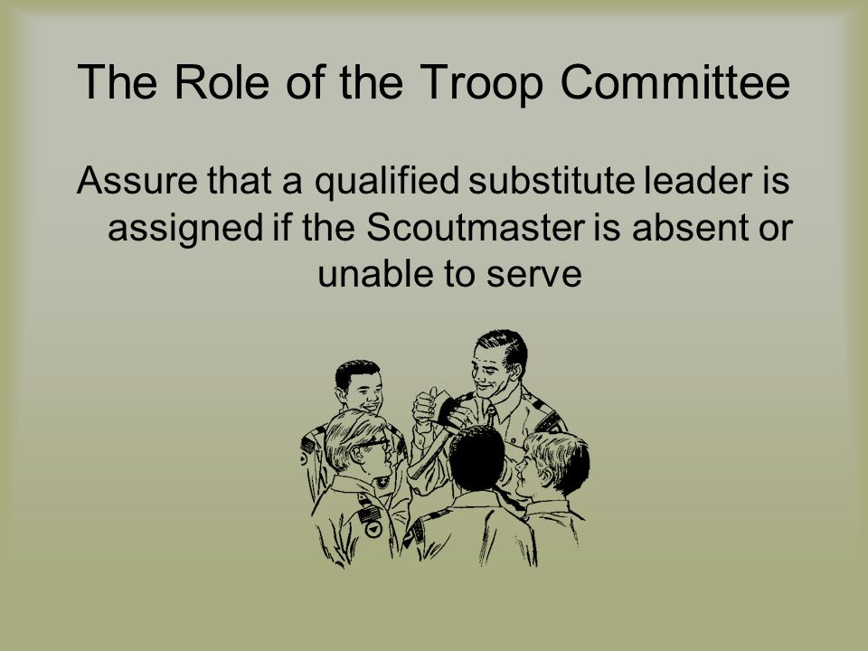 The Role of the Troop Committee Assure that a qualified substitute leader is assigned if the Scoutmaster is absent or unable to serve