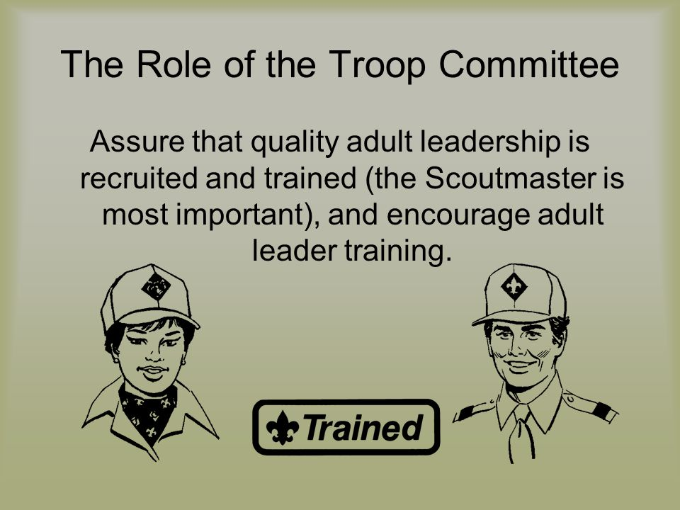The Role of the Troop Committee Assure that quality adult leadership is recruited and trained (the Scoutmaster is most important), and encourage adult