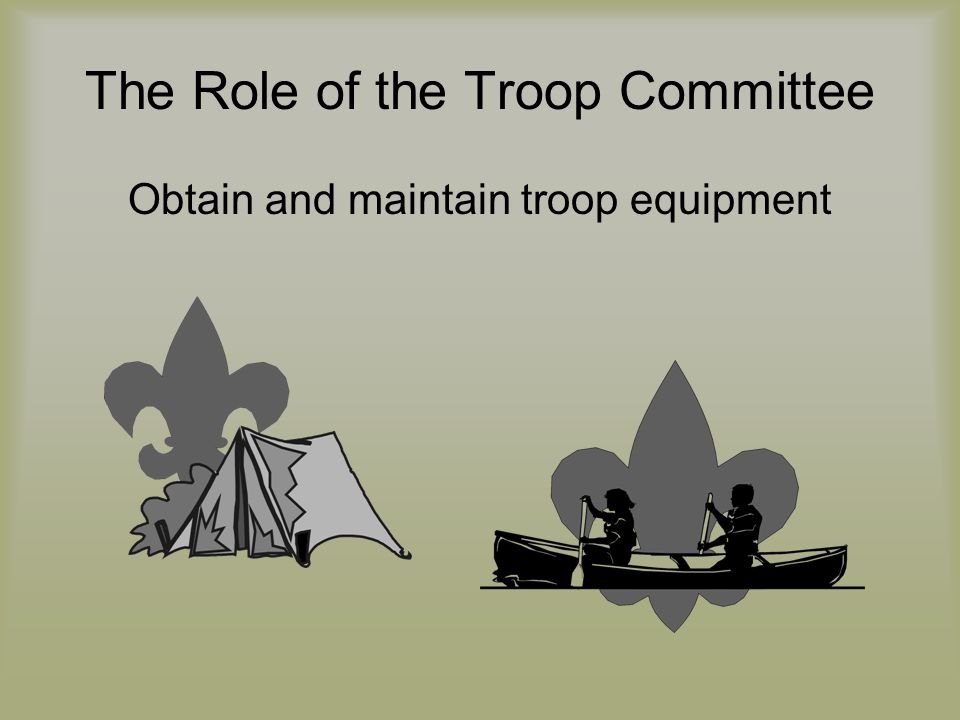 The Role of the Troop Committee Obtain and maintain troop equipment