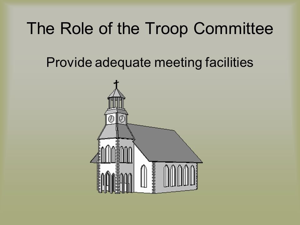 The Role of the Troop Committee Provide adequate meeting facilities