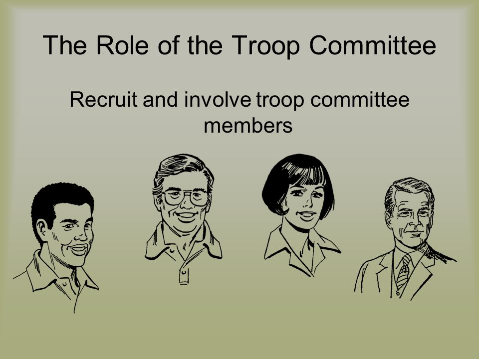 The Role of the Troop Committee Recruit and involve troop committee members