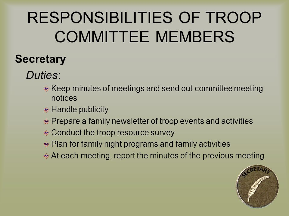 RESPONSIBILITIES OF TROOP COMMITTEE MEMBERS Secretary Duties: Keep minutes of meetings and send out committee meeting notices Handle publicity Prepare a family newsletter of troop events and activities Conduct the troop resource survey Plan for family night programs and family activities At each meeting, report the minutes of the previous meeting