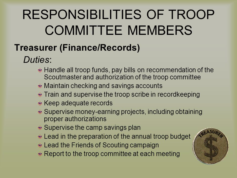 RESPONSIBILITIES OF TROOP COMMITTEE MEMBERS Treasurer (Finance/Records) Duties: Handle all troop funds, pay bills on recommendation of the Scoutmaster