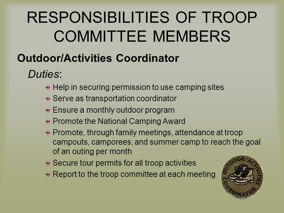 RESPONSIBILITIES OF TROOP COMMITTEE MEMBERS Outdoor/Activities Coordinator Duties: Help in securing permission to use camping sites Serve as transport