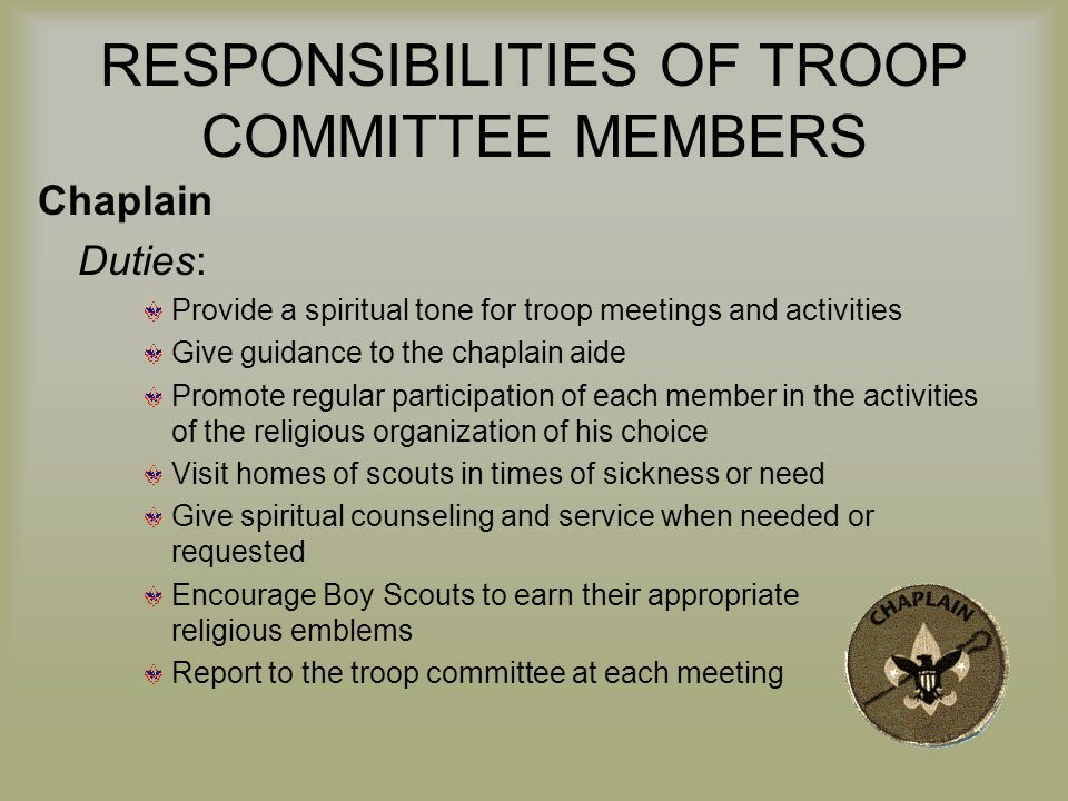 RESPONSIBILITIES OF TROOP COMMITTEE MEMBERS Chaplain Duties: Provide a spiritual tone for troop meetings and activities Give guidance to the chaplain aide Promote regular participation of each member in the activities of the religious organization of his choice Visit homes of scouts in times of sickness or need Give spiritual counseling and service when needed or requested Encourage Boy Scouts to earn their appropriate religious emblems Report to the troop committee at each meeting