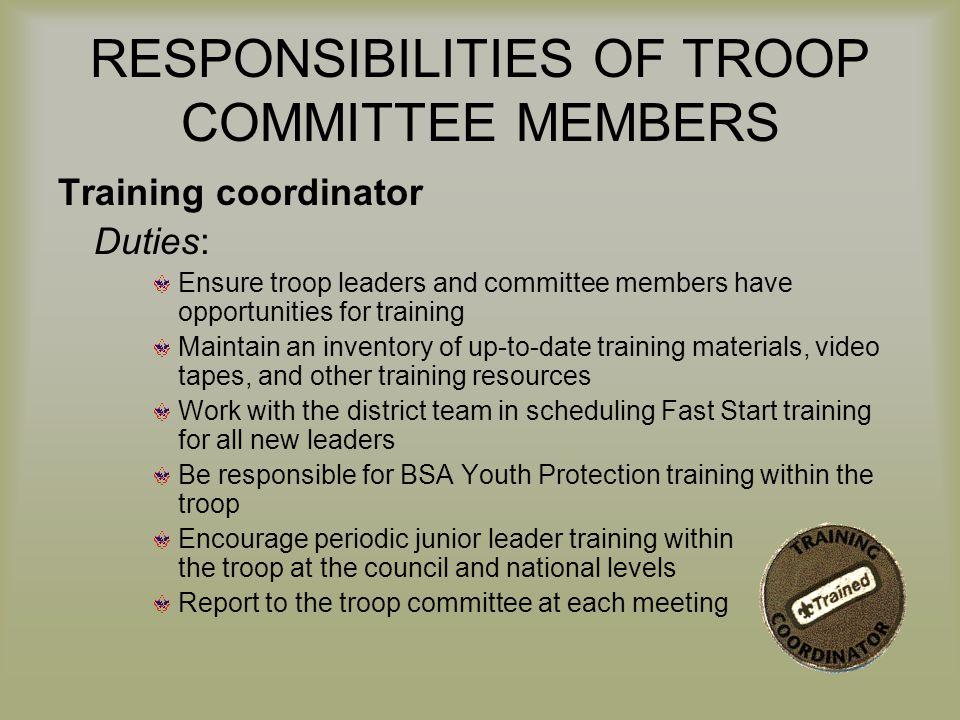 RESPONSIBILITIES OF TROOP COMMITTEE MEMBERS Training coordinator Duties: Ensure troop leaders and committee members have opportunities for training Ma