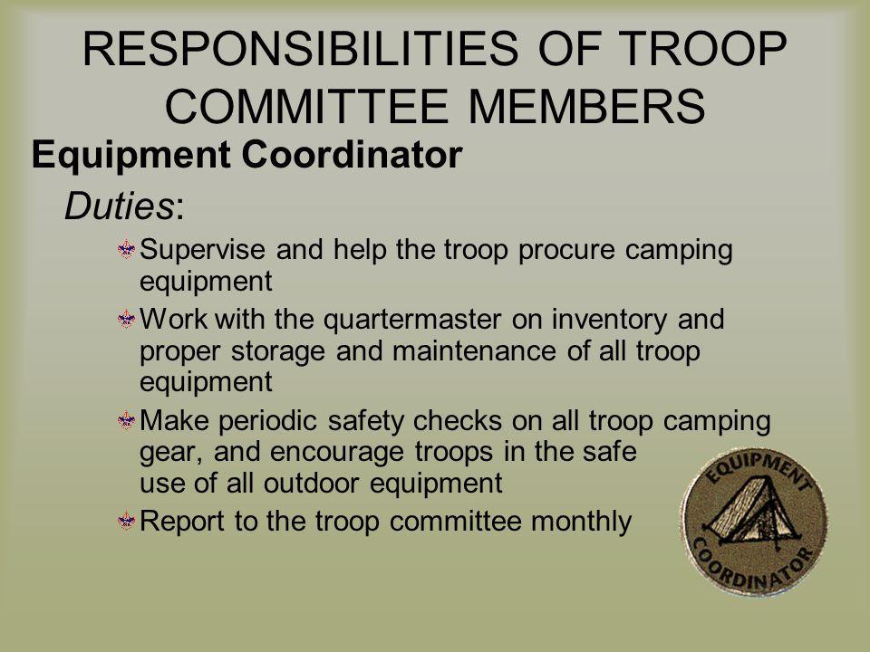 RESPONSIBILITIES OF TROOP COMMITTEE MEMBERS Equipment Coordinator Duties: Supervise and help the troop procure camping equipment Work with the quarter