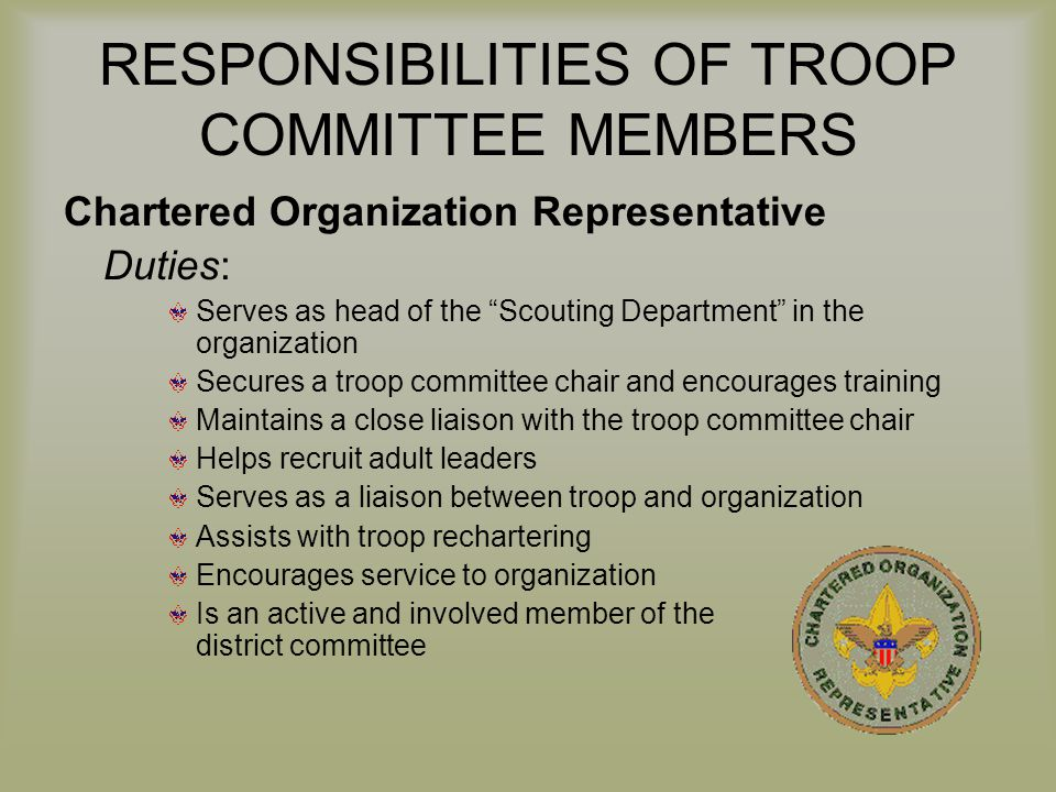 "RESPONSIBILITIES OF TROOP COMMITTEE MEMBERS Chartered Organization Representative Duties: Serves as head of the ""Scouting Department"" in the organizat"