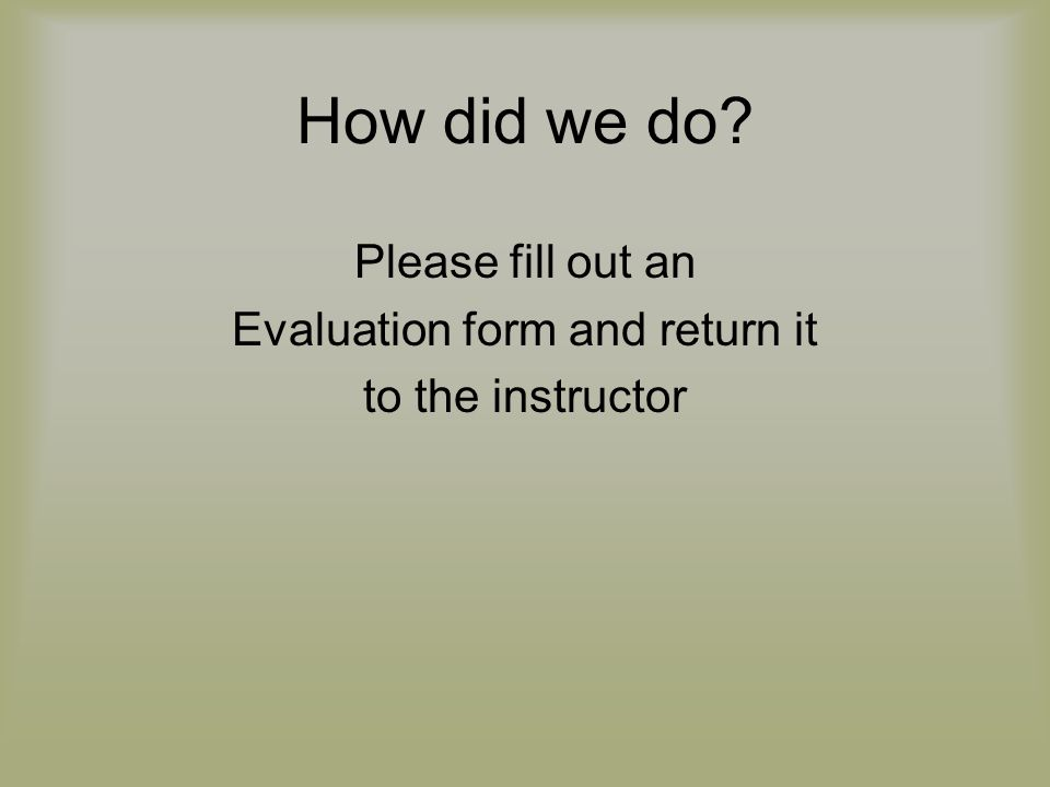 How did we do? Please fill out an Evaluation form and return it to the instructor