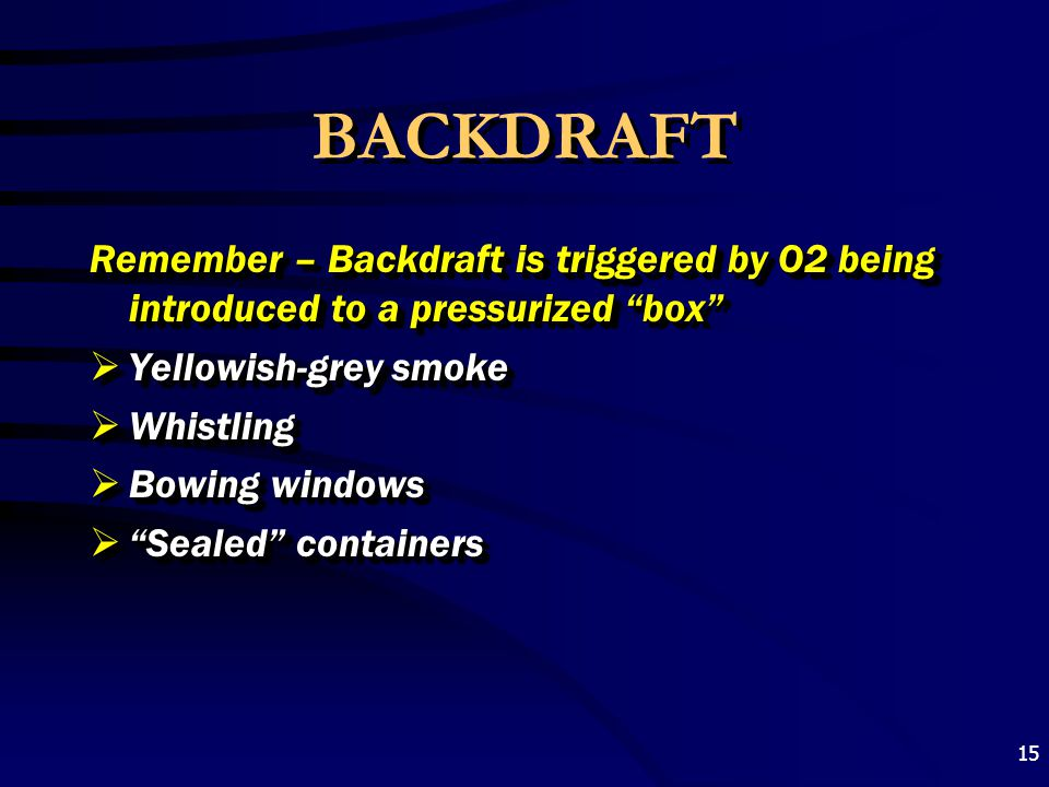"""15 BACKDRAFT Remember – Backdraft is triggered by O2 being introduced to a pressurized """"box""""  Yellowish-grey smoke  Whistling  Bowing windows  """"Se"""