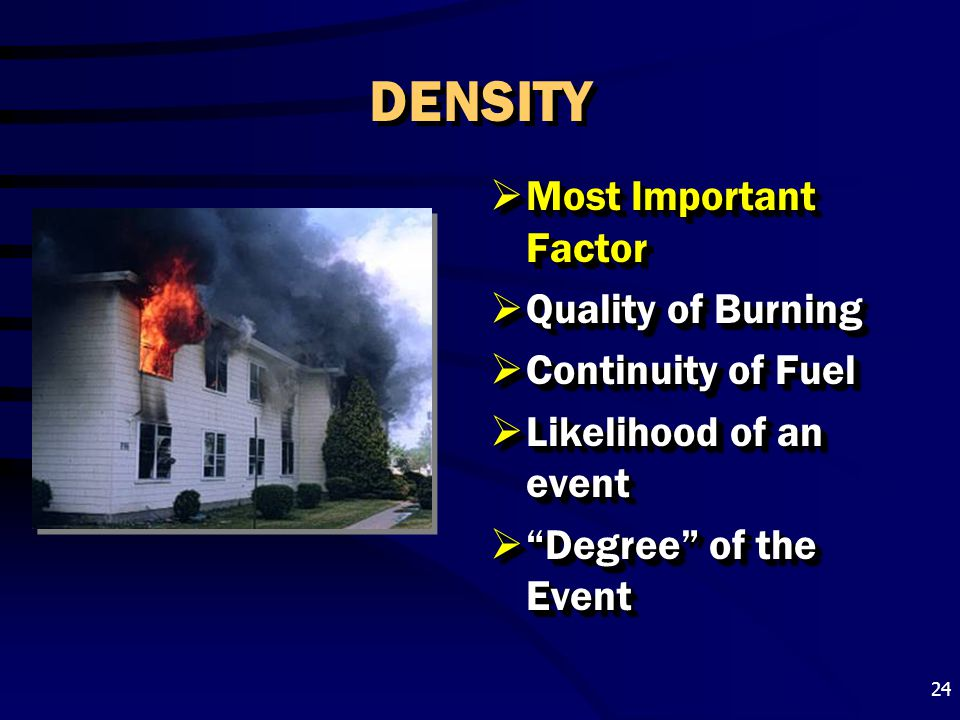 """24 DENSITY  Most Important Factor  Quality of Burning  Continuity of Fuel  Likelihood of an event  """"Degree"""" of the Event"""