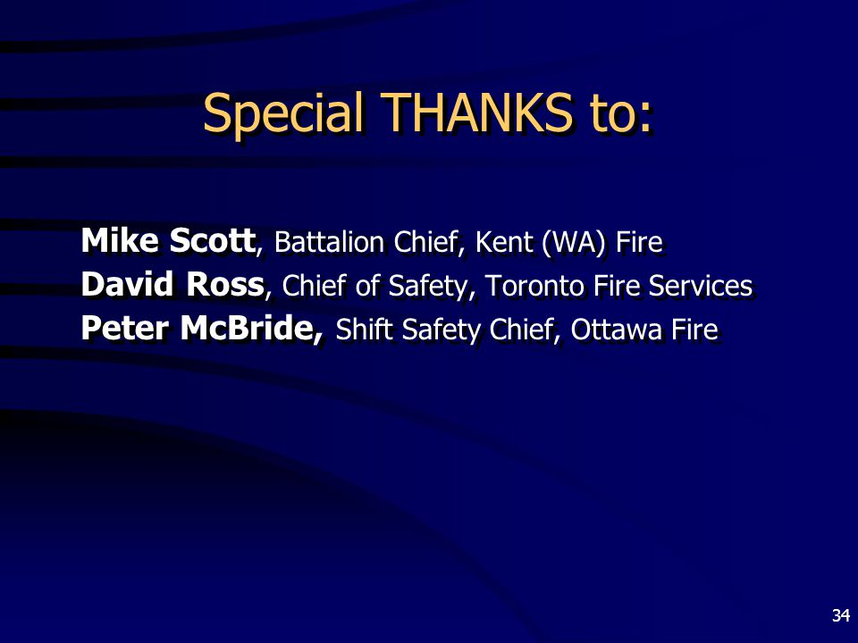 34 Special THANKS to: Mike Scott, Battalion Chief, Kent (WA) Fire David Ross, Chief of Safety, Toronto Fire Services Peter McBride, Shift Safety Chief