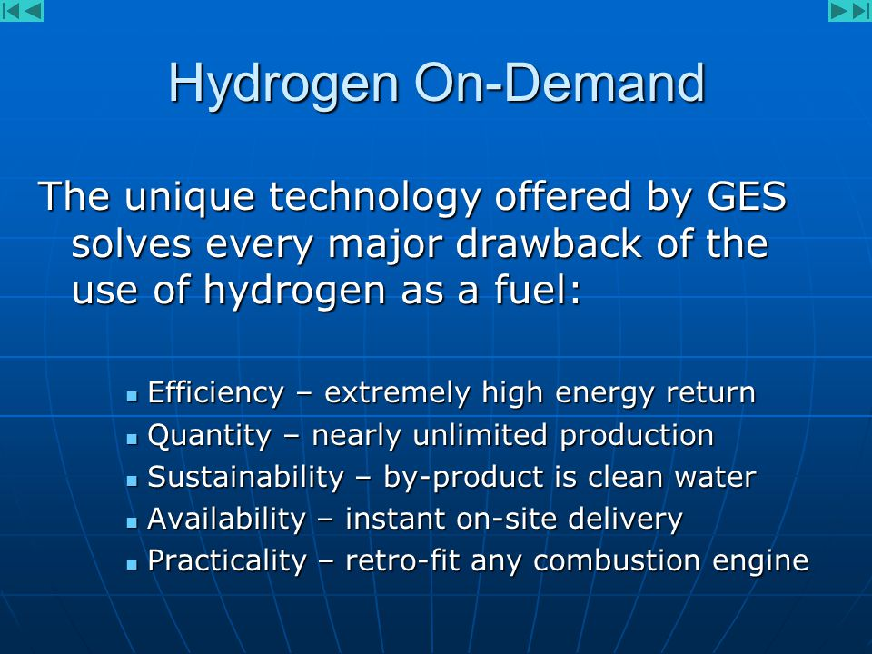Hydrogen On-Demand The unique technology offered by GES solves every major drawback of the use of hydrogen as a fuel: Efficiency – extremely high energy return Efficiency – extremely high energy return Quantity – nearly unlimited production Quantity – nearly unlimited production Sustainability – by-product is clean water Sustainability – by-product is clean water Availability – instant on-site delivery Availability – instant on-site delivery Practicality – retro-fit any combustion engine Practicality – retro-fit any combustion engine
