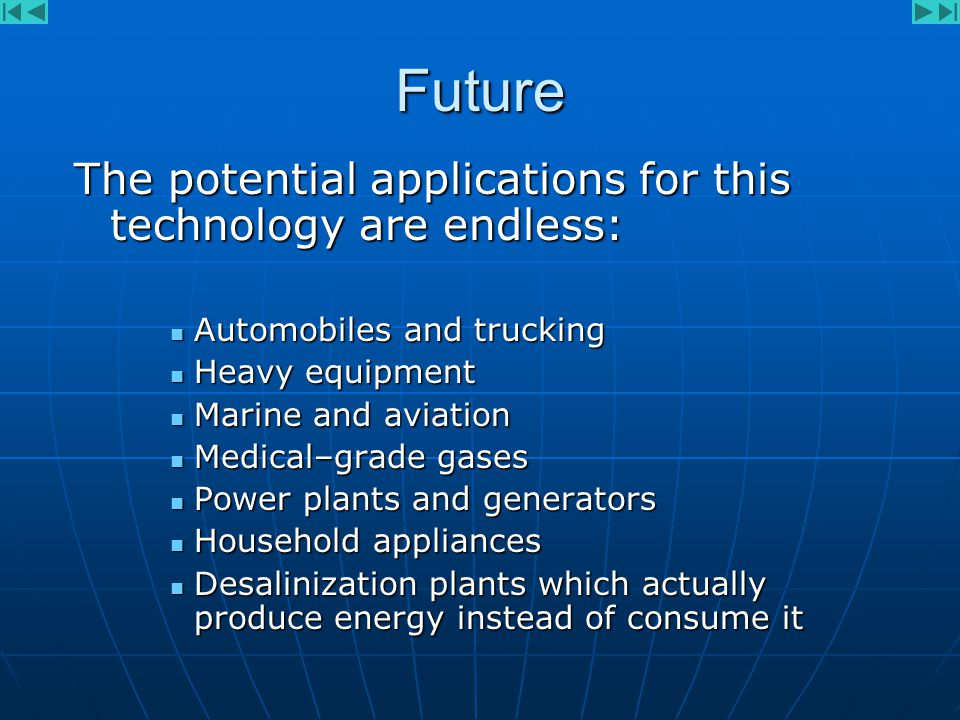 Future The potential applications for this technology are endless: Automobiles and trucking Automobiles and trucking Heavy equipment Heavy equipment Marine and aviation Marine and aviation Medical–grade gases Medical–grade gases Power plants and generators Power plants and generators Household appliances Household appliances Desalinization plants which actually produce energy instead of consume it Desalinization plants which actually produce energy instead of consume it
