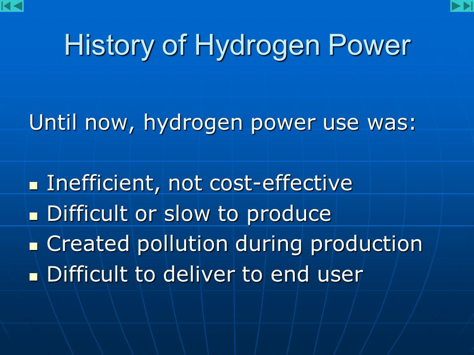 History of Hydrogen Power Until now, hydrogen power use was: Inefficient, not cost-effective Inefficient, not cost-effective Difficult or slow to produce Difficult or slow to produce Created pollution during production Created pollution during production Difficult to deliver to end user Difficult to deliver to end user