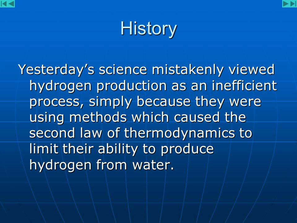 History Yesterday's science mistakenly viewed hydrogen production as an inefficient process, simply because they were using methods which caused the second law of thermodynamics to limit their ability to produce hydrogen from water.