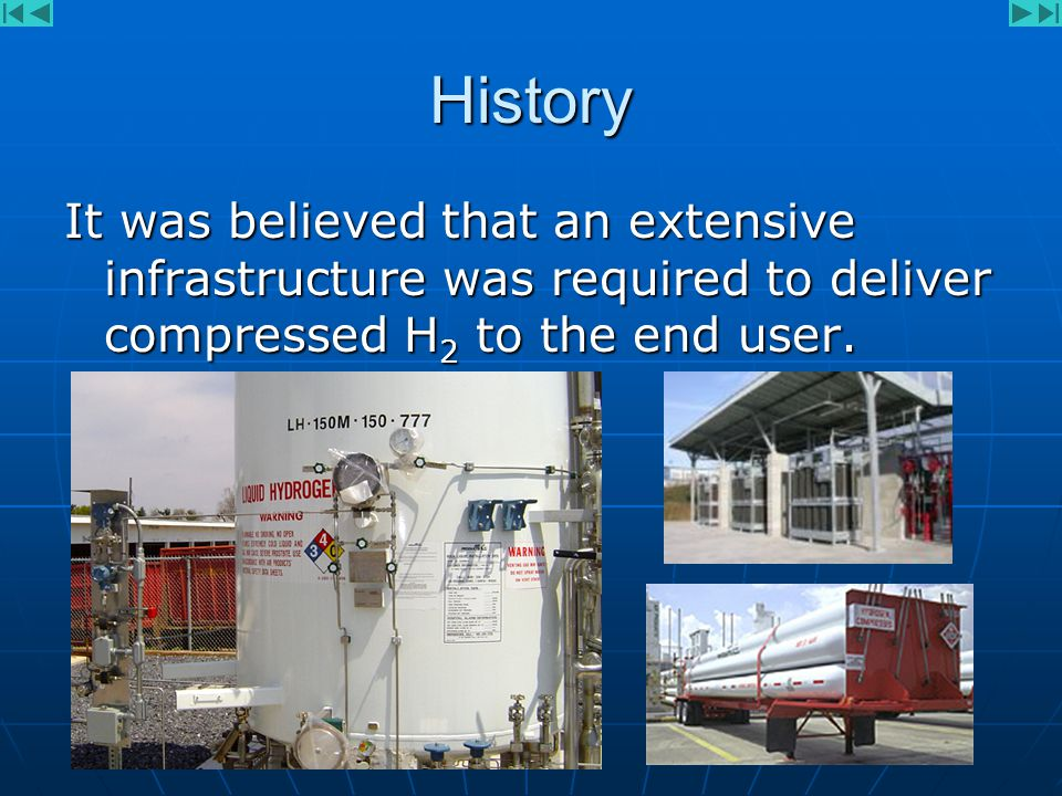 History It was believed that an extensive infrastructure was required to deliver compressed H 2 to the end user.