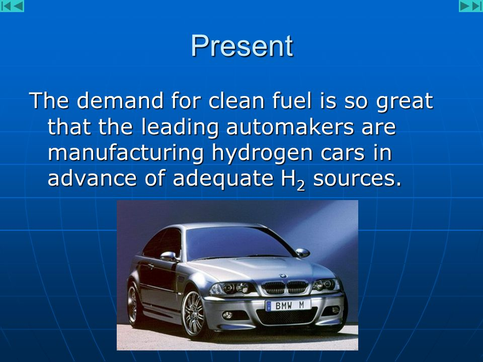 Present The demand for clean fuel is so great that the leading automakers are manufacturing hydrogen cars in advance of adequate H 2 sources.