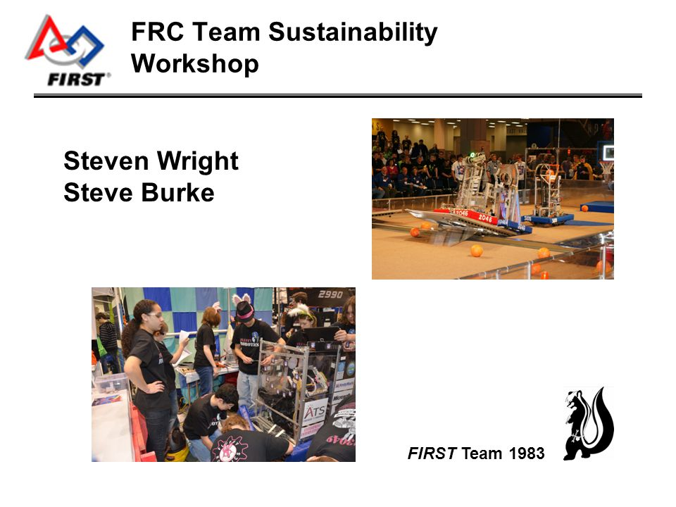 Introduction5 min Resources5 min Who does what5 min Sustaining the Organization5 min Q&A35 min FRC Sustainability Workshop Agenda