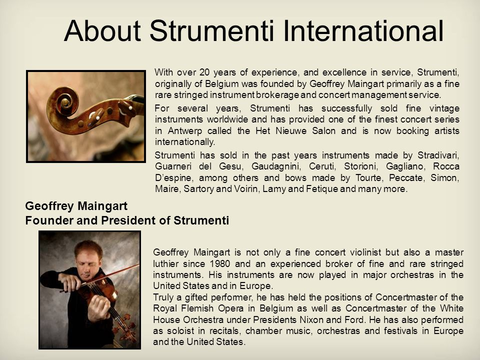 About Strumenti International With over 20 years of experience, and excellence in service, Strumenti, originally of Belgium was founded by Geoffrey Maingart primarily as a fine rare stringed instrument brokerage and concert management service.