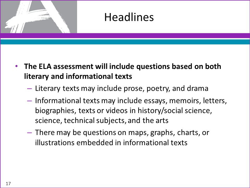 Headlines The ELA assessment will include questions based on both literary and informational texts – Literary texts may include prose, poetry, and dra