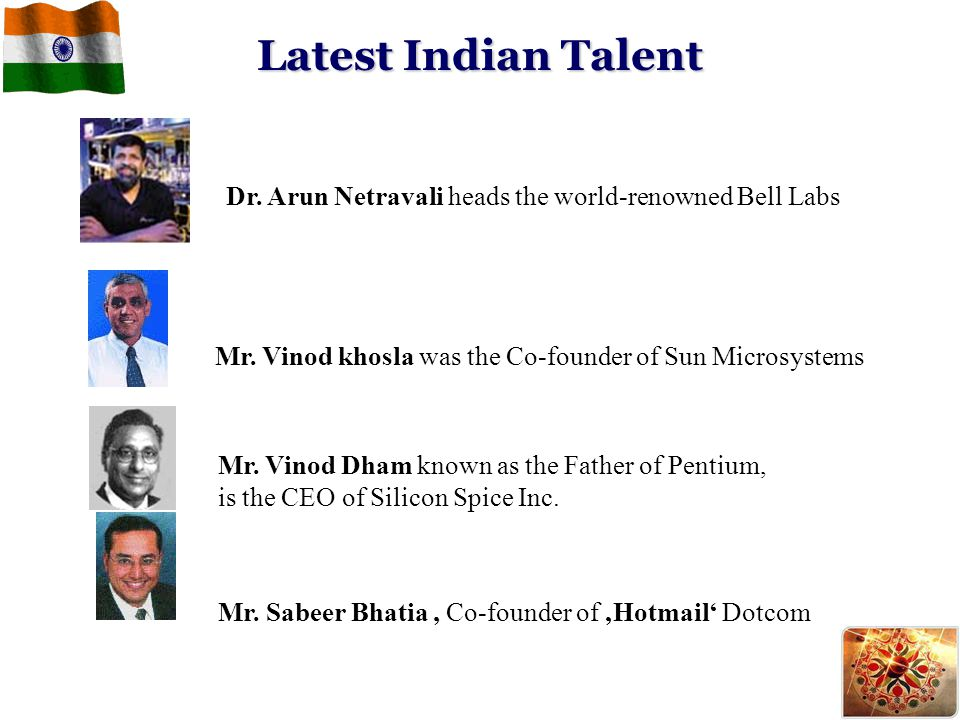 Latest Indian Talent Dr. Arun Netravali heads the world-renowned Bell Labs Mr. Sabeer Bhatia, Co-founder of 'Hotmail' Dotcom Mr. Vinod Dham known as t