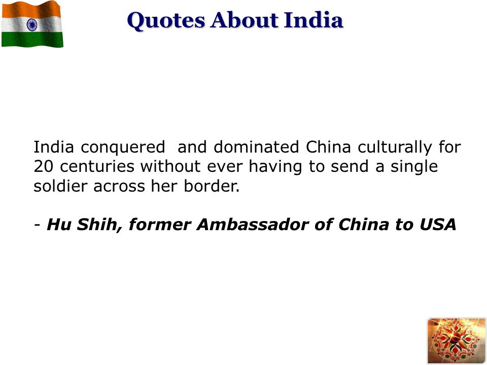 India conquered and dominated China culturally for 20 centuries without ever having to send a single soldier across her border. - Hu Shih, former Amba