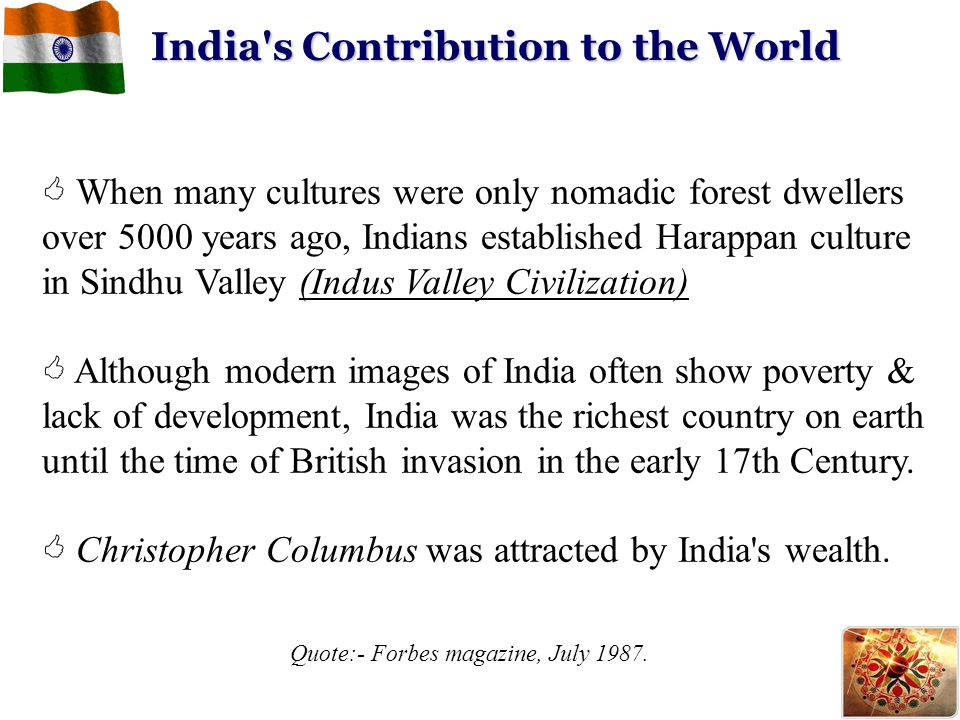 India's Contribution to the World  When many cultures were only nomadic forest dwellers over 5000 years ago, Indians established Harappan culture in