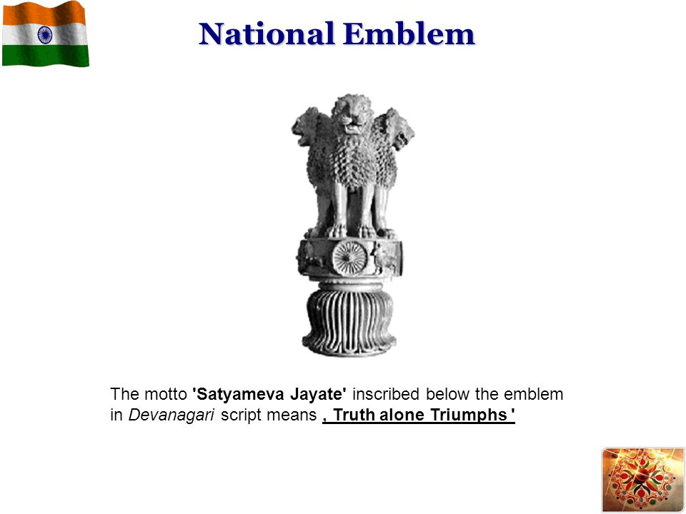 The motto 'Satyameva Jayate' inscribed below the emblem in Devanagari script means ' Truth alone Triumphs ' National Emblem