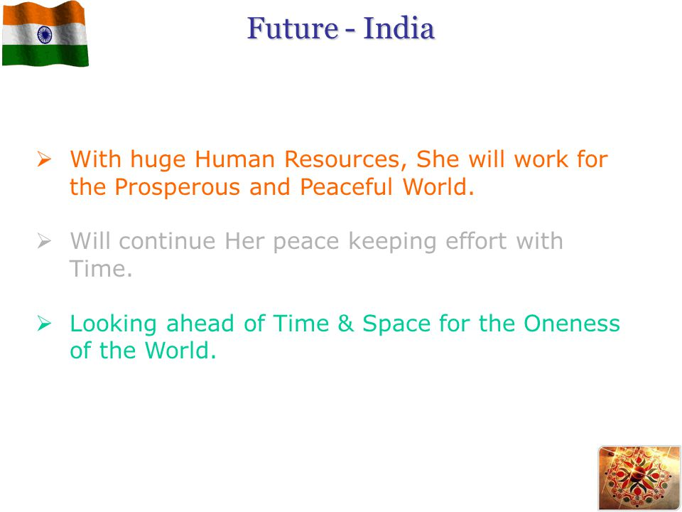 Future - India  With huge Human Resources, She will work for the Prosperous and Peaceful World.  Will continue Her peace keeping effort with Time. 