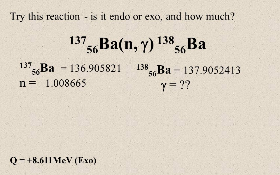 Q = +8.611MeV (Exo) Try this reaction - is it endo or exo, and how much.