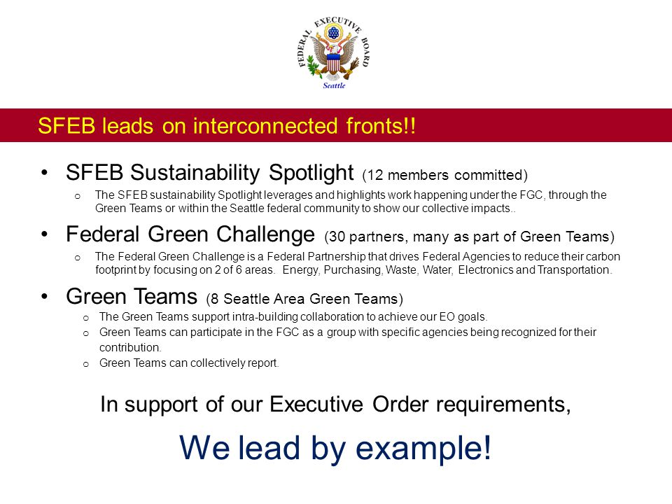 Capture collective actions that demonstrate results Share tools and resources among the federal community Measure outcomes – environmentally and economically Leverage each other's successes Support Green Teams and Federal Green Challenge Partners in achieving their Executive Order goals.