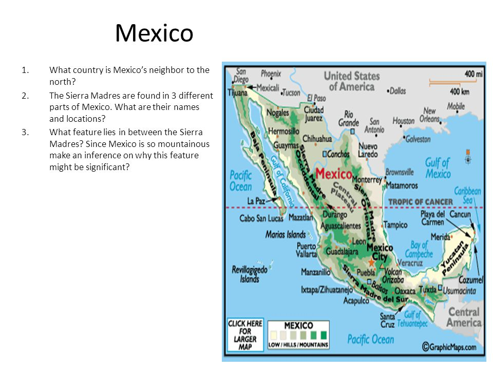 Mexico 1.What country is Mexico's neighbor to the north? 2.The Sierra Madres are found in 3 different parts of Mexico. What are their names and locati