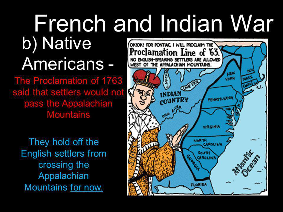 French and Indian War b) Native Americans - They hold off the English settlers from crossing the Appalachian Mountains for now.
