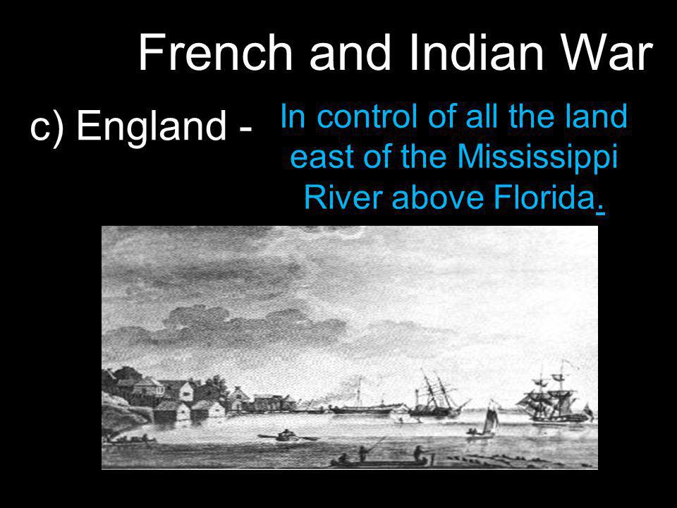 French and Indian War c) England - In control of all the land east of the Mississippi River above Florida.