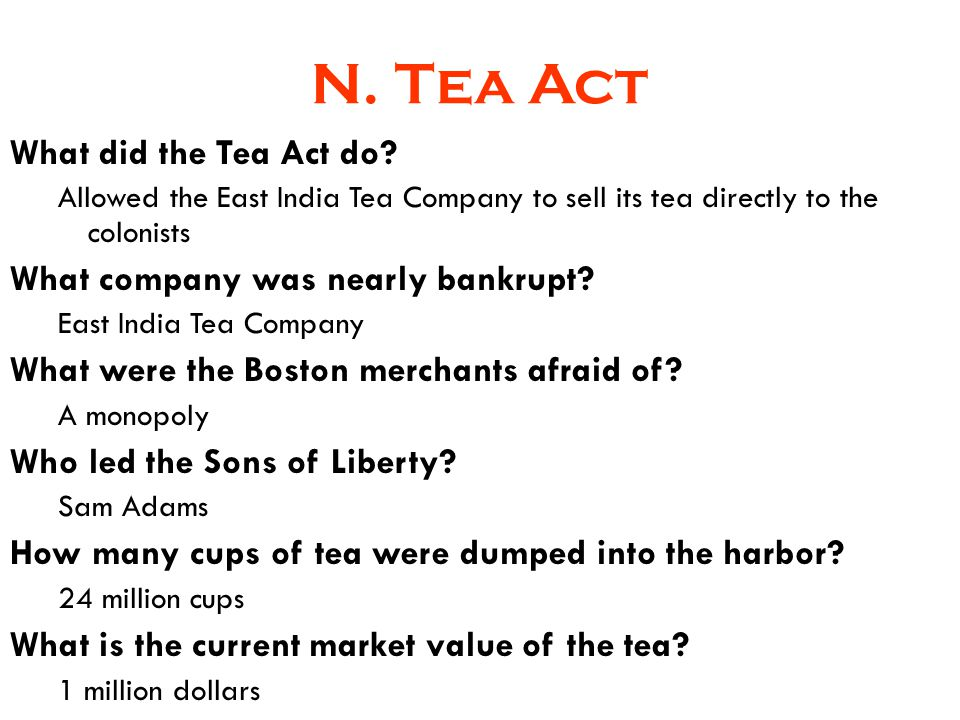 N. Tea Act What did the Tea Act do? Allowed the East India Tea Company to sell its tea directly to the colonists What company was nearly bankrupt? Eas