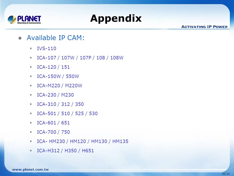 www.planet.com.tw 30/30 Appendix Available IP CAM:  IVS-110  ICA-107 / 107W / 107P / 108 / 108W  ICA-120 / 151  ICA-150W / 550W  ICA-M220 / M220W