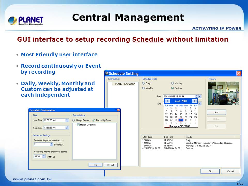 www.planet.com.tw 9/30 Central Management Enhanced Smart Search system enables the files search by event or notification actions Investigation and evidence collection afterwards Intelligent search system to quickly find events Records the time and image of a certain events.