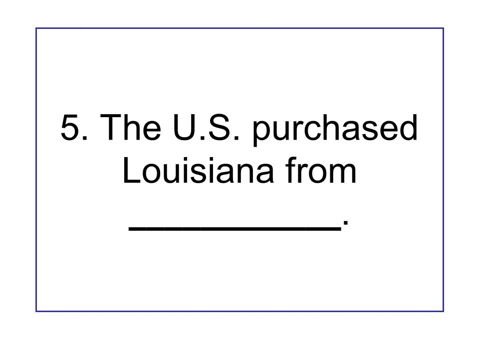 5. The U.S. purchased Louisiana from ____________.
