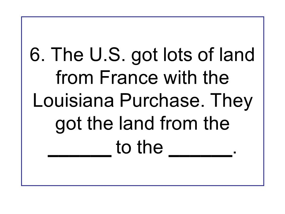 6. The U.S. got lots of land from France with the Louisiana Purchase. They got the land from the ______ to the ______.
