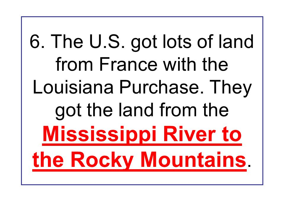 6. The U.S. got lots of land from France with the Louisiana Purchase. They got the land from the Mississippi River to the Rocky Mountains.