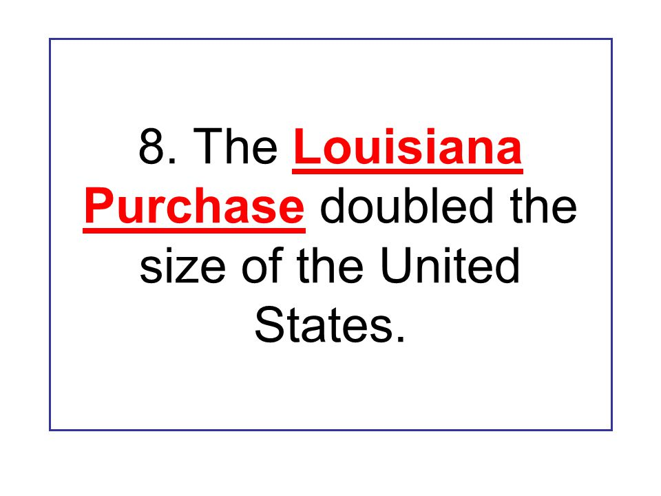 8. The Louisiana Purchase doubled the size of the United States.