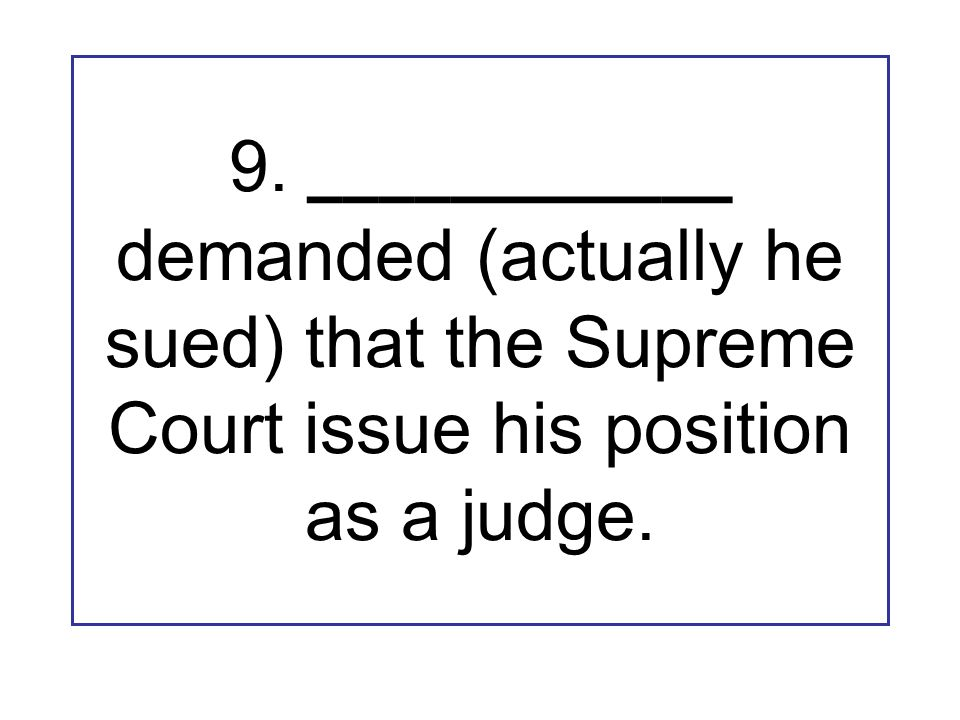 9. ____________ demanded (actually he sued) that the Supreme Court issue his position as a judge.
