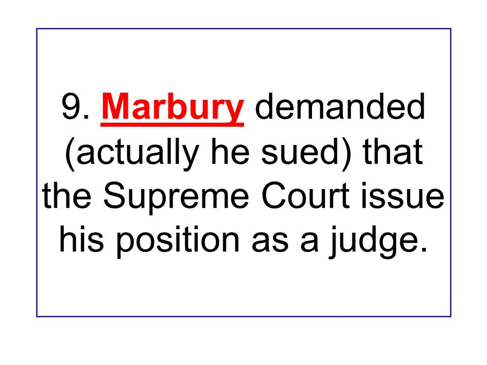 9. Marbury demanded (actually he sued) that the Supreme Court issue his position as a judge.