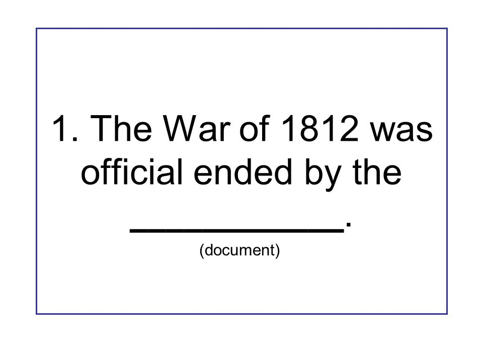 1. The War of 1812 was official ended by the ____________. (document)